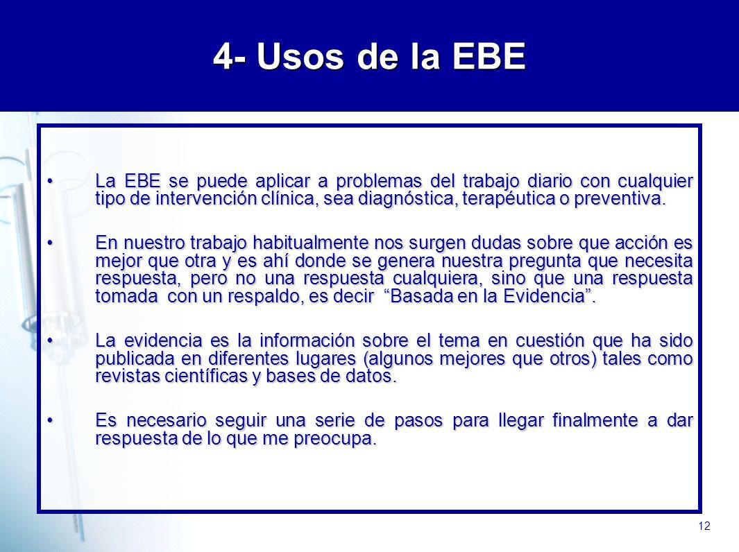 12 4- Usos de la EBE La EBE se puede aplicar a problemas del trabajo diario con cualquier tipo de intervención clínica, sea diagnóstica, terapéutica o