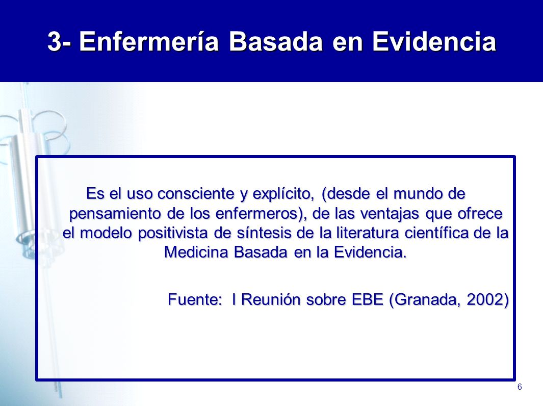 6 3- Enfermería Basada en Evidencia Es el uso consciente y explícito, (desde el mundo de pensamiento de los enfermeros), de las ventajas que ofrece el