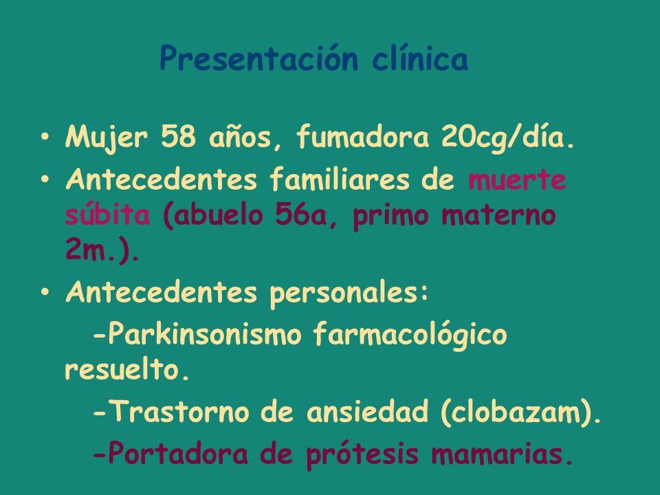Presentación clínica Mujer 58 años, fumadora 20cg/día. Antecedentes familiares de muerte súbita (abuelo 56a, primo materno 2m.). Antecedentes personal