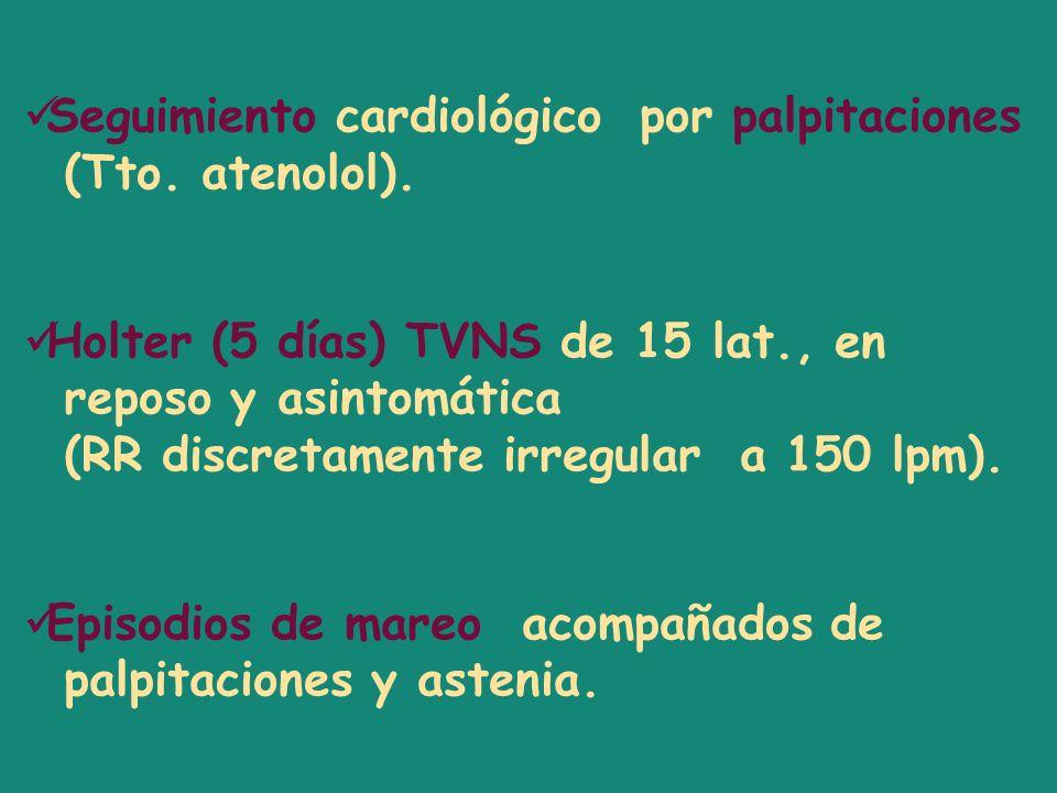 Seguimiento cardiológico por palpitaciones (Tto. atenolol). Holter (5 días) TVNS de 15 lat., en reposo y asintomática (RR discretamente irregular a 15