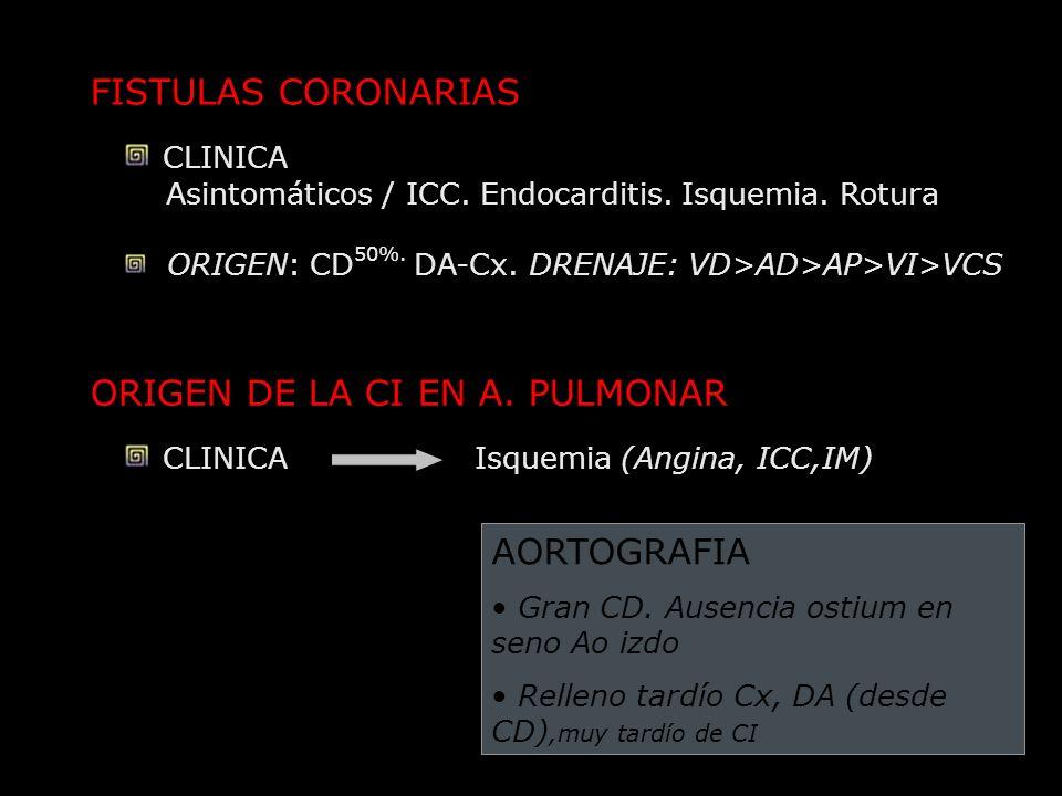 FISTULAS CORONARIAS CLINICA Asintomáticos / ICC. Endocarditis. Isquemia. Rotura ORIGEN: CD 50%. DA-Cx. DRENAJE: VD>AD>AP>VI>VCS ORIGEN DE LA CI EN A.