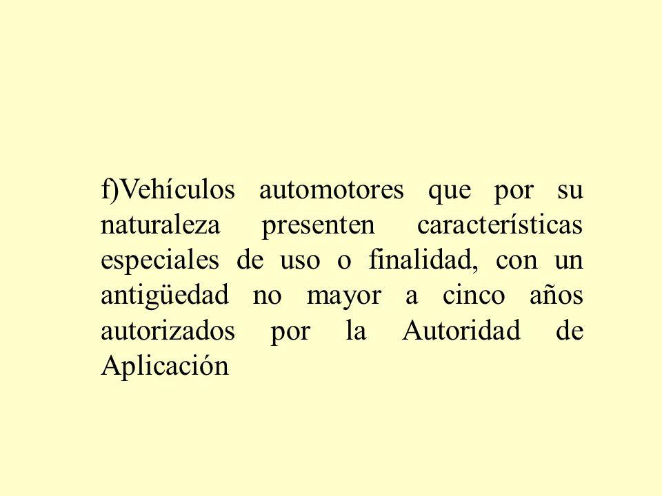 f)Vehículos automotores que por su naturaleza presenten características especiales de uso o finalidad, con un antigüedad no mayor a cinco años autorizados por la Autoridad de Aplicación