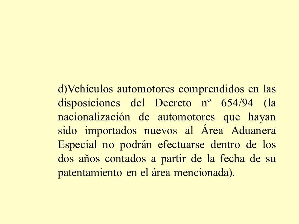 d)Vehículos automotores comprendidos en las disposiciones del Decreto nº 654/94 (la nacionalización de automotores que hayan sido importados nuevos al Área Aduanera Especial no podrán efectuarse dentro de los dos años contados a partir de la fecha de su patentamiento en el área mencionada).