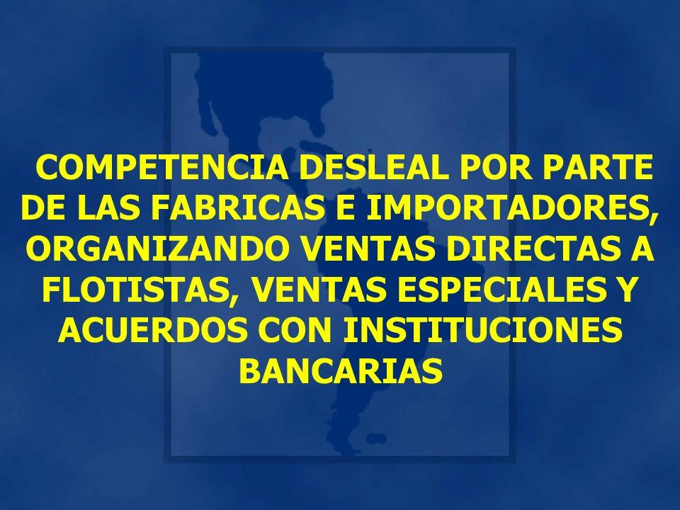 COMPETENCIA DESLEAL POR PARTE DE LAS FABRICAS E IMPORTADORES, ORGANIZANDO VENTAS DIRECTAS A FLOTISTAS, VENTAS ESPECIALES Y ACUERDOS CON INSTITUCIONES BANCARIAS