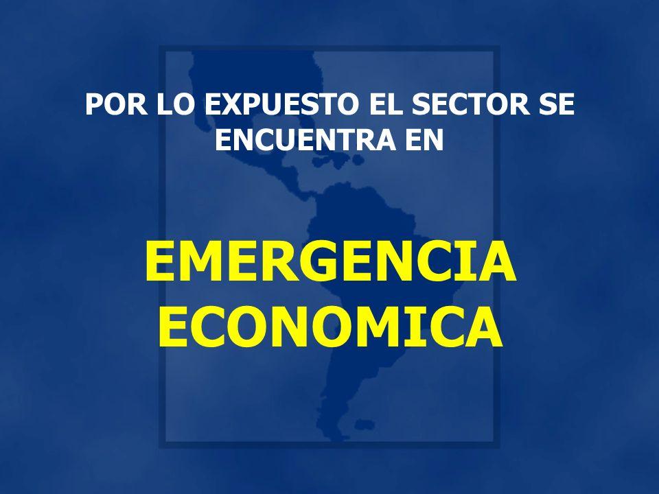 POR LO EXPUESTO EL SECTOR SE ENCUENTRA EN EMERGENCIA ECONOMICA