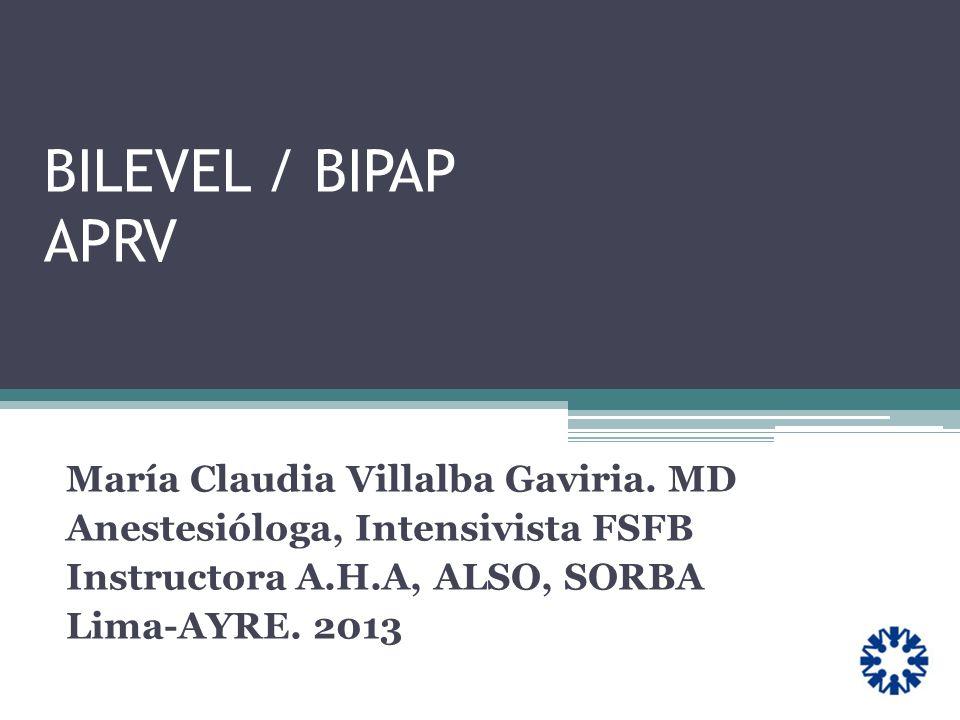 BILEVEL / BIPAP APRV María Claudia Villalba Gaviria. MD Anestesióloga, Intensivista FSFB Instructora A.H.A, ALSO, SORBA Lima-AYRE. 2013