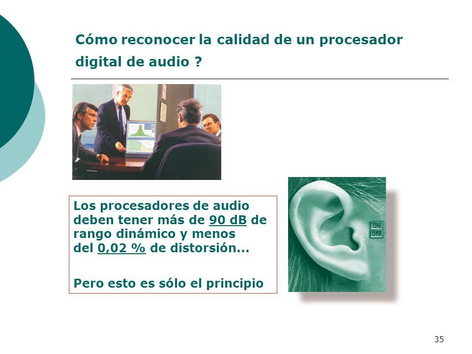 35 Cómo reconocer la calidad de un procesador digital de audio ? Los procesadores de audio deben tener más de 90 dB de rango dinámico y menos del 0,02