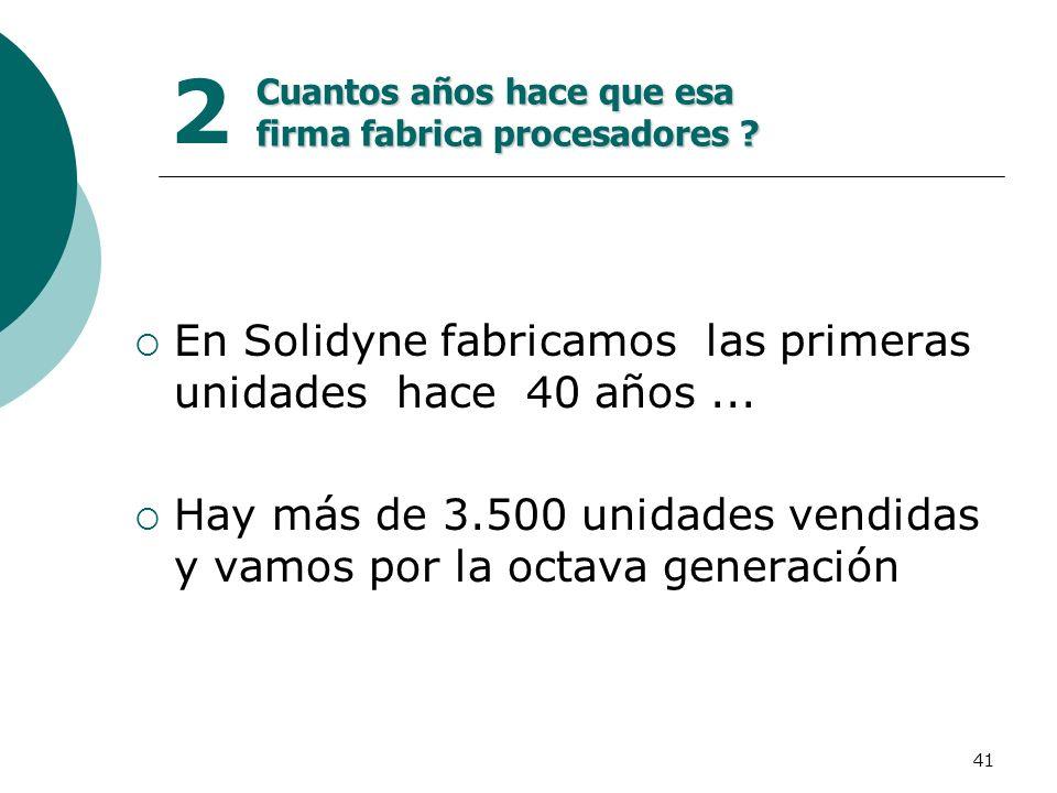 41 2 En Solidyne fabricamos las primeras unidades hace 40 años... Hay más de 3.500 unidades vendidas y vamos por la octava generación Cuantos años hac