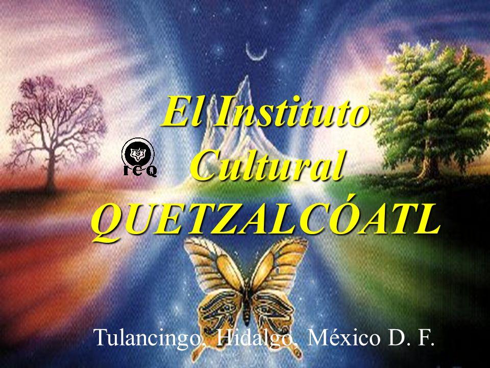 El Instituto Cultural QUETZALCÓATL Tulancingo, Hidalgo, México D. F.