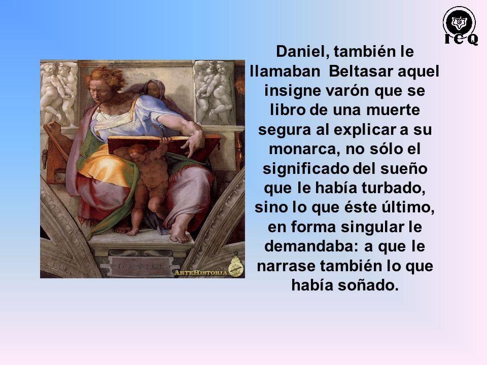 Daniel, también le llamaban Beltasar aquel insigne varón que se libro de una muerte segura al explicar a su monarca, no sólo el significado del sueño
