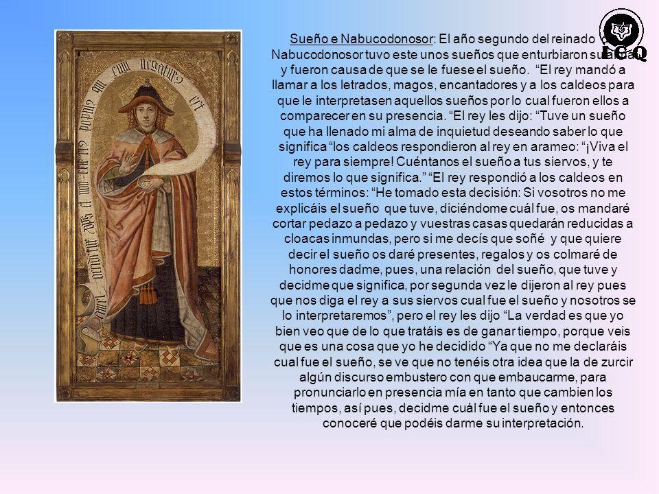Sueño e Nabucodonosor: El año segundo del reinado de Nabucodonosor tuvo este unos sueños que enturbiaron su alma y fueron causa de que se le fuese el