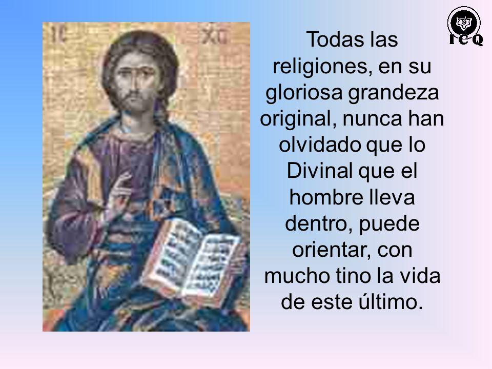 Todas las religiones, en su gloriosa grandeza original, nunca han olvidado que lo Divinal que el hombre lleva dentro, puede orientar, con mucho tino l