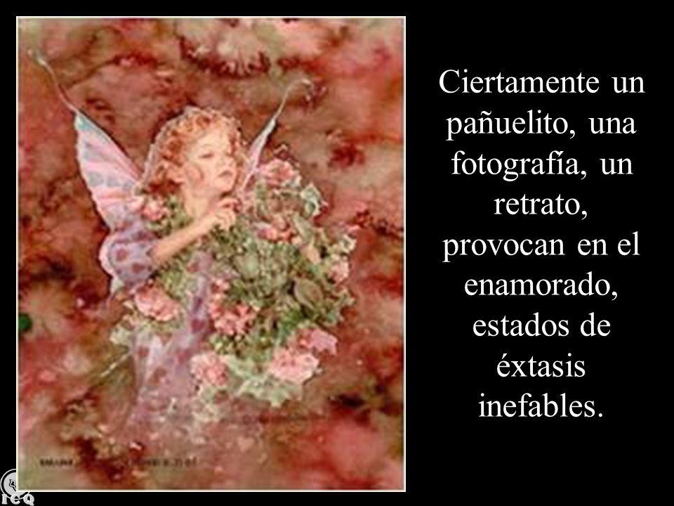 Ciertamente un pañuelito, una fotografía, un retrato, provocan en el enamorado, estados de éxtasis inefables.