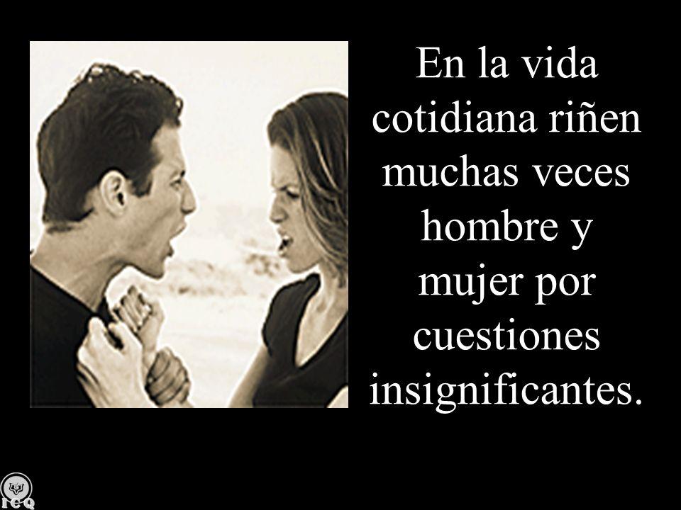 En la vida cotidiana riñen muchas veces hombre y mujer por cuestiones insignificantes.