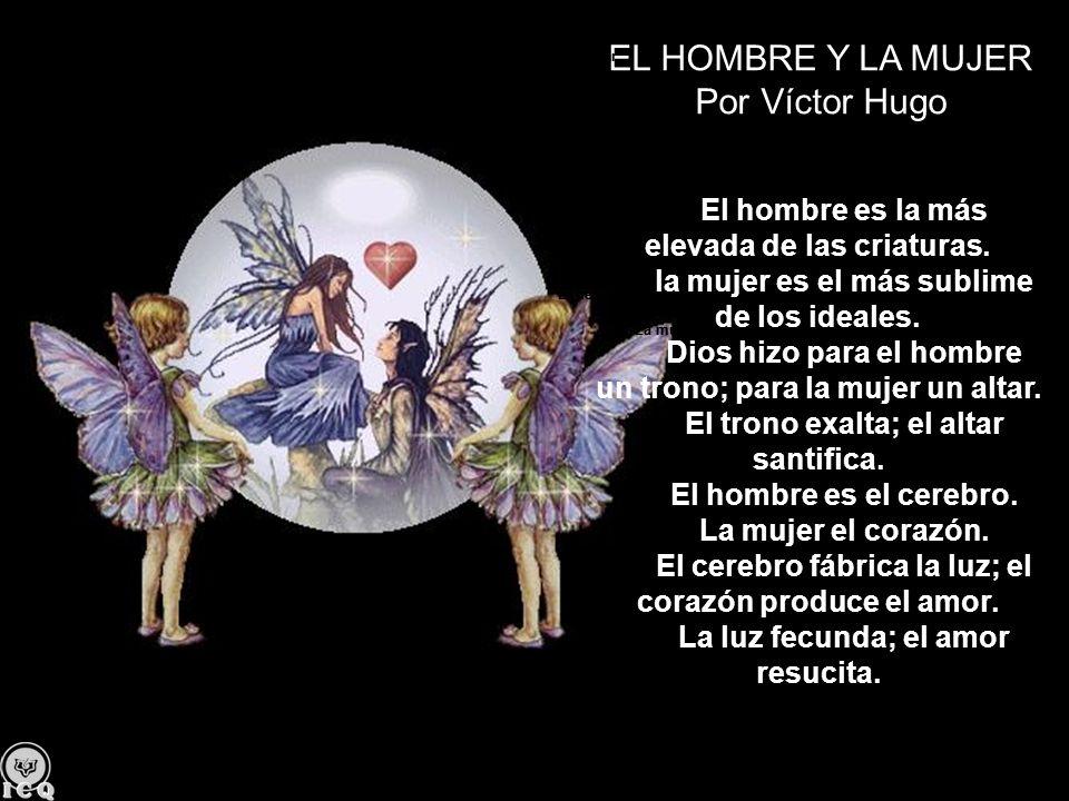 EL HOMBRE Y LA MUJER Por Víctor Hugo El hombre es la más elevada de las criaturas. la mujer es el más sublime de los ideales. Dios hizo para el hombre