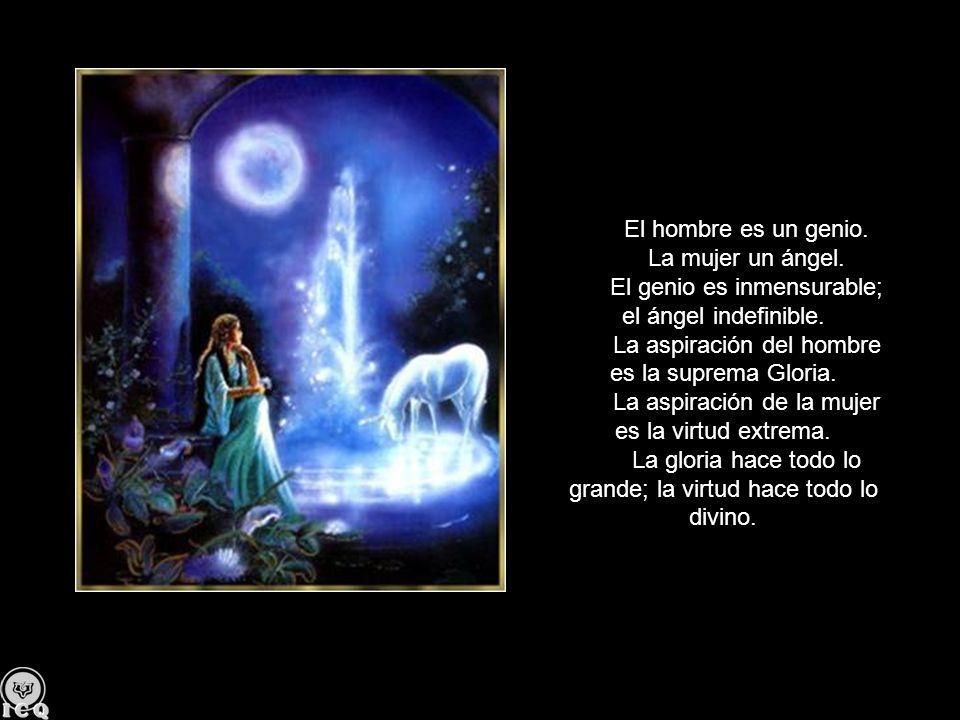 El hombre es un genio. La mujer un ángel. El genio es inmensurable; el ángel indefinible. La aspiración del hombre es la suprema Gloria. La aspiración