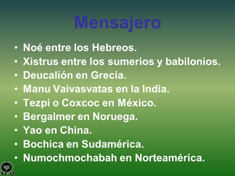 Mensajero Noé entre los Hebreos. Xistrus entre los sumerios y babilonios. Deucalión en Grecia. Manu Vaivasvatas en la India. Tezpi o Coxcoc en México.