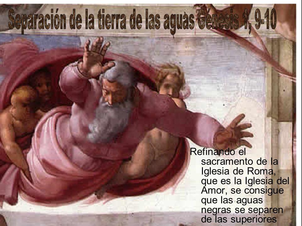 Refinando el sacramento de la Iglesia de Roma, que es la Iglesia del Amor, se consigue que las aguas negras se separen de las superiores