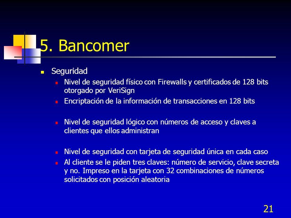 21 5. Bancomer Seguridad Nivel de seguridad físico con Firewalls y certificados de 128 bits otorgado por VeriSign Encriptación de la información de tr