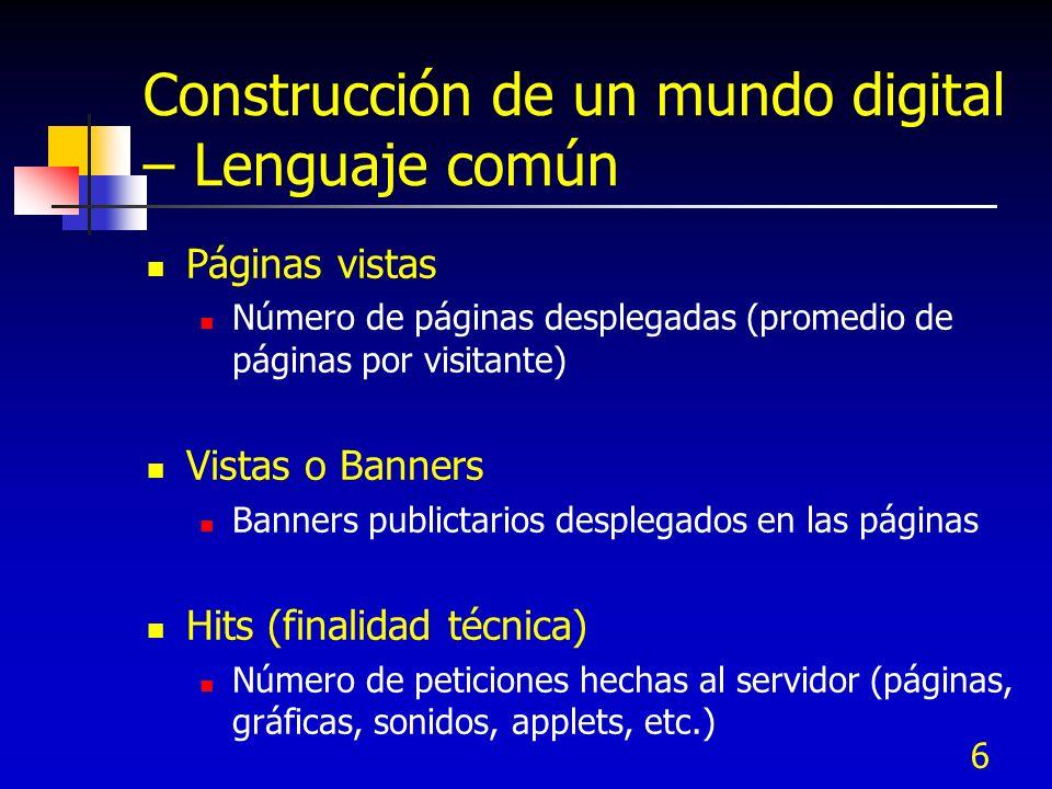 6 Construcción de un mundo digital – Lenguaje común Páginas vistas Número de páginas desplegadas (promedio de páginas por visitante) Vistas o Banners