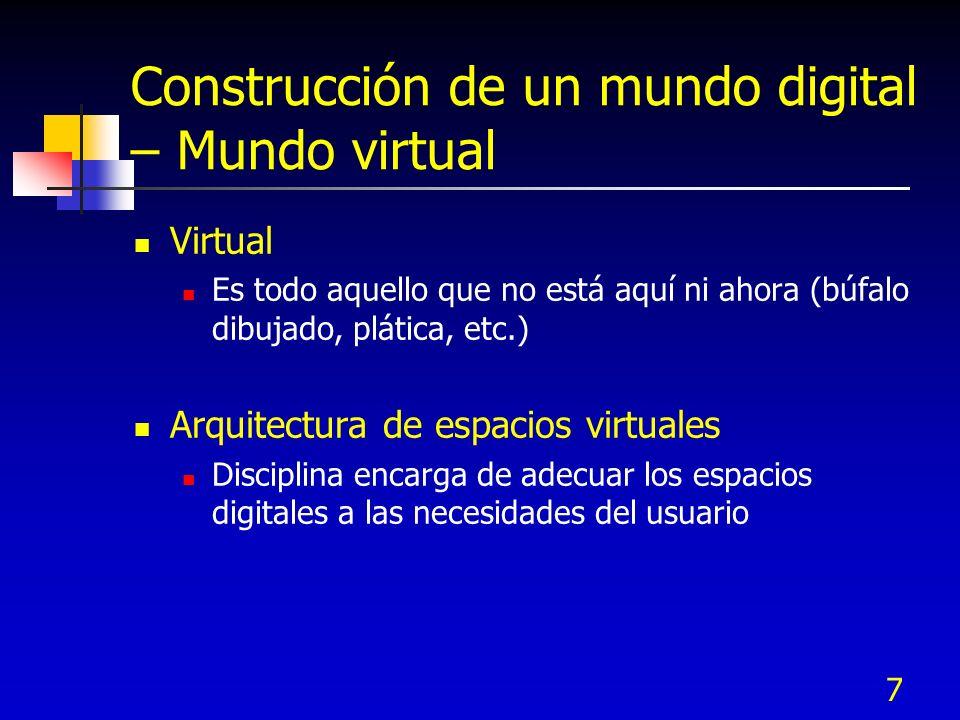 7 Construcción de un mundo digital – Mundo virtual Virtual Es todo aquello que no está aquí ni ahora (búfalo dibujado, plática, etc.) Arquitectura de