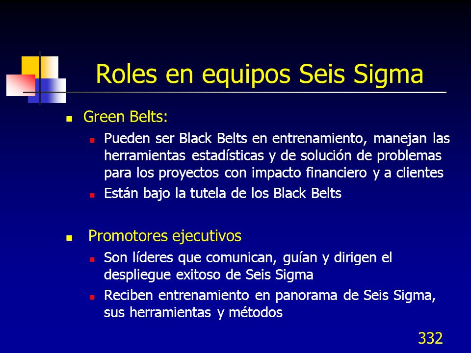 331 Roles en equipos Seis Sigma Black Belts: Son más efectivos a tiempo completo, son personas capacitadas y con habilidades para coordinar proyectos