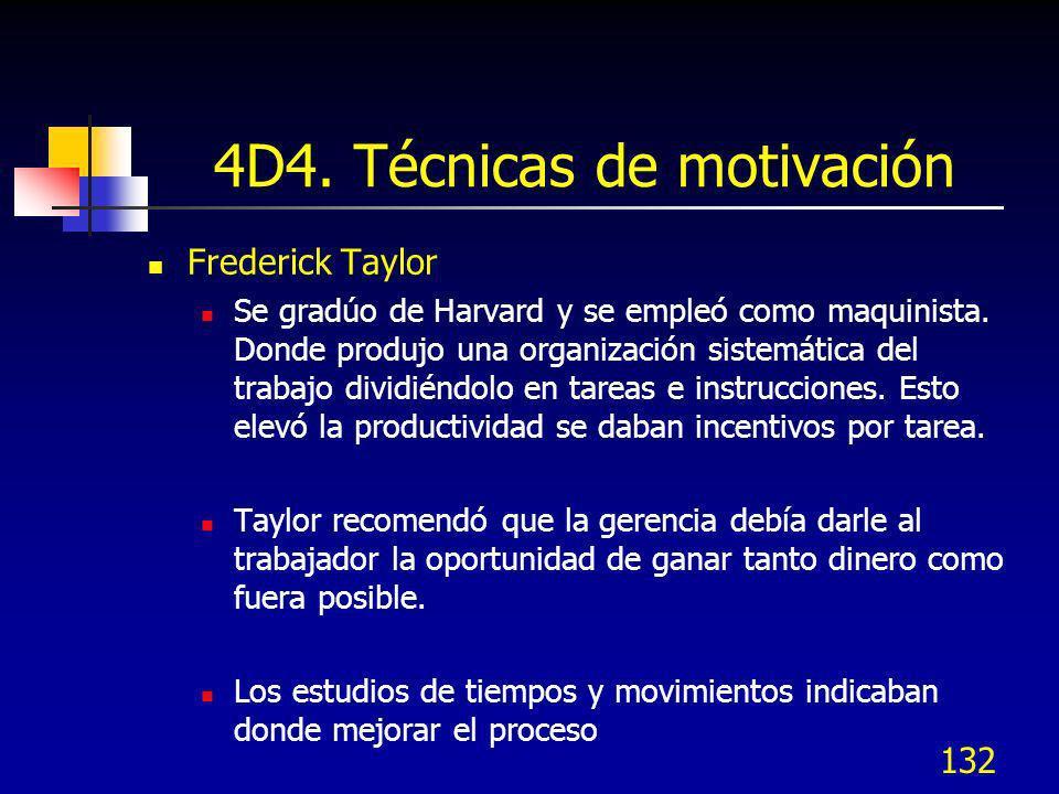 132 4D4. Técnicas de motivación Frederick Taylor Se gradúo de Harvard y se empleó como maquinista. Donde produjo una organización sistemática del trab