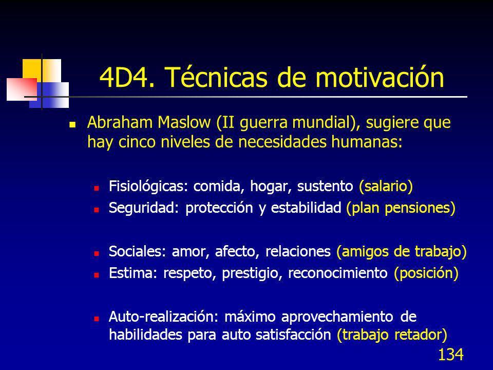 134 4D4. Técnicas de motivación Abraham Maslow (II guerra mundial), sugiere que hay cinco niveles de necesidades humanas: Fisiológicas: comida, hogar,