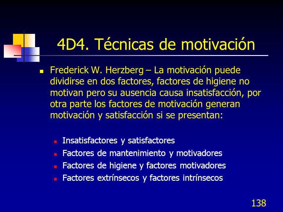 138 4D4. Técnicas de motivación Frederick W. Herzberg – La motivación puede dividirse en dos factores, factores de higiene no motivan pero su ausencia