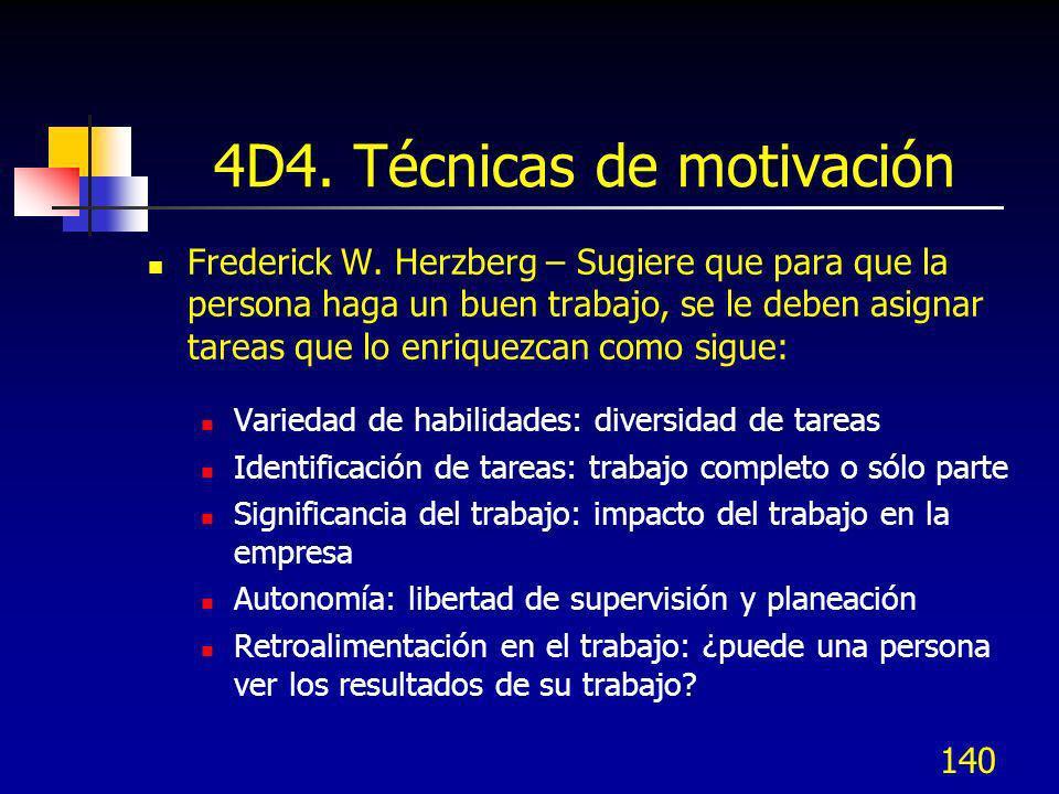 140 4D4. Técnicas de motivación Frederick W. Herzberg – Sugiere que para que la persona haga un buen trabajo, se le deben asignar tareas que lo enriqu