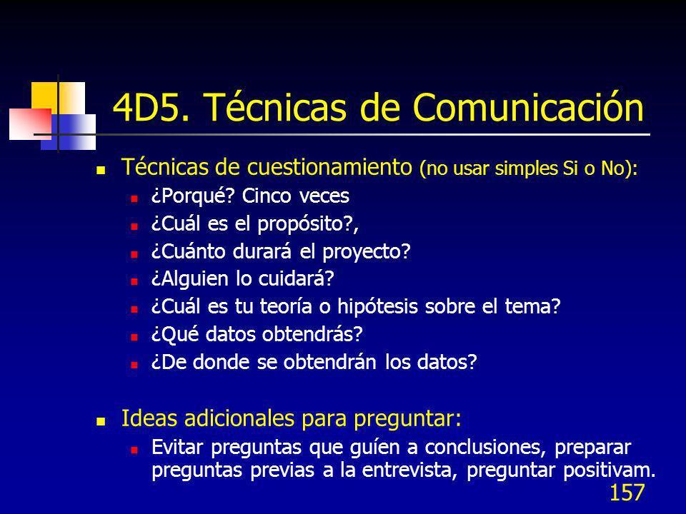 157 4D5. Técnicas de Comunicación Técnicas de cuestionamiento (no usar simples Si o No): ¿Porqué? Cinco veces ¿Cuál es el propósito?, ¿Cuánto durará e