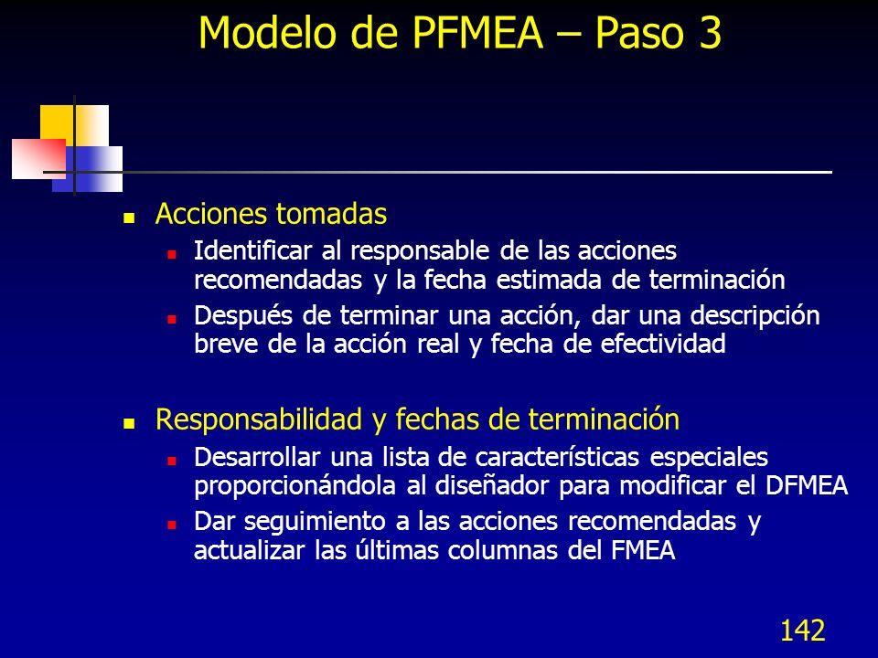 142 Modelo de PFMEA – Paso 3 Acciones tomadas Identificar al responsable de las acciones recomendadas y la fecha estimada de terminación Después de te