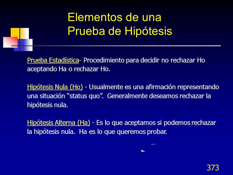 373 Elementos de una Prueba de Hipótesis Prueba Estadística- Procedimiento para decidir no rechazar Ho aceptando Ha o rechazar Ho. Hipótesis Nula (Ho)