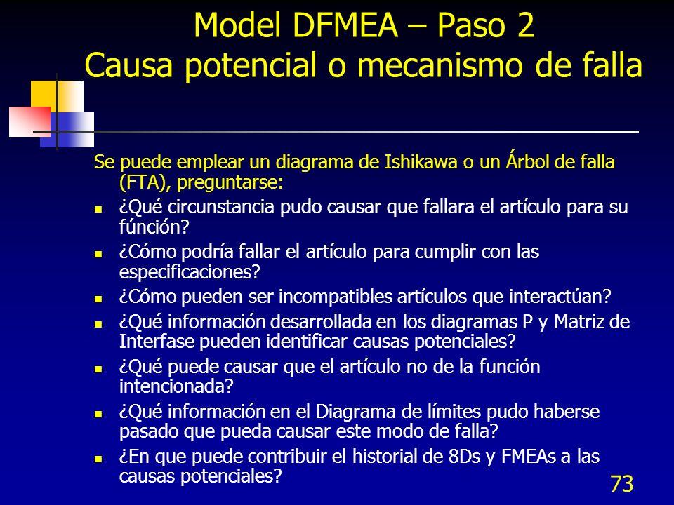 73 Model DFMEA – Paso 2 Causa potencial o mecanismo de falla Se puede emplear un diagrama de Ishikawa o un Árbol de falla (FTA), preguntarse: ¿Qué cir