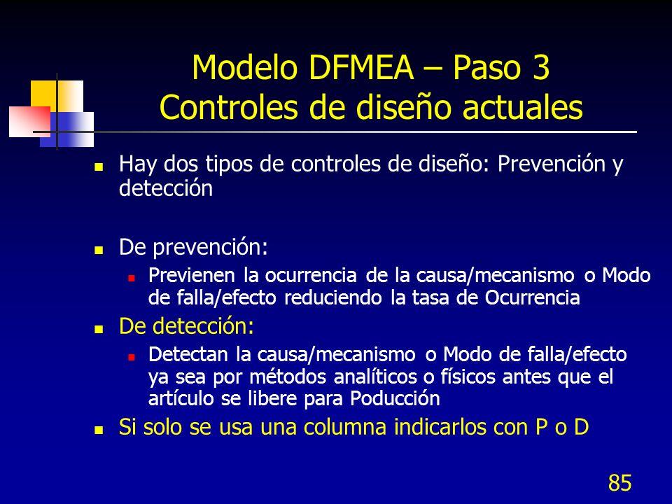 85 Modelo DFMEA – Paso 3 Controles de diseño actuales Hay dos tipos de controles de diseño: Prevención y detección De prevención: Previenen la ocurren