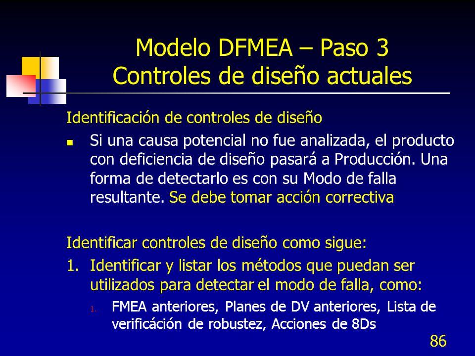 86 Modelo DFMEA – Paso 3 Controles de diseño actuales Identificación de controles de diseño Si una causa potencial no fue analizada, el producto con d