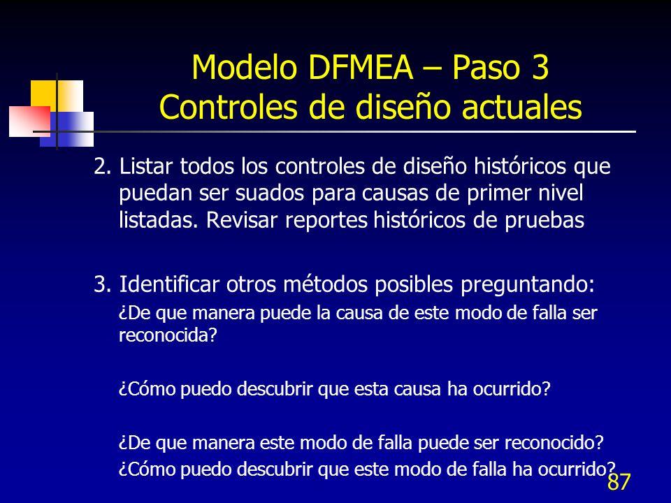 87 Modelo DFMEA – Paso 3 Controles de diseño actuales 2. Listar todos los controles de diseño históricos que puedan ser suados para causas de primer n