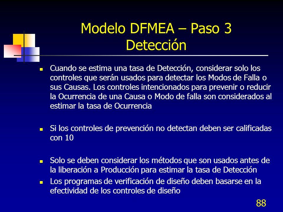 88 Modelo DFMEA – Paso 3 Detección Cuando se estima una tasa de Detección, considerar solo los controles que serán usados para detectar los Modos de F