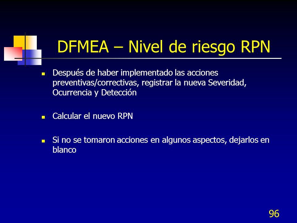 96 DFMEA – Nivel de riesgo RPN Después de haber implementado las acciones preventivas/correctivas, registrar la nueva Severidad, Ocurrencia y Detecció