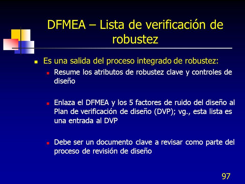 97 DFMEA – Lista de verificación de robustez Es una salida del proceso integrado de robustez: Resume los atributos de robustez clave y controles de di