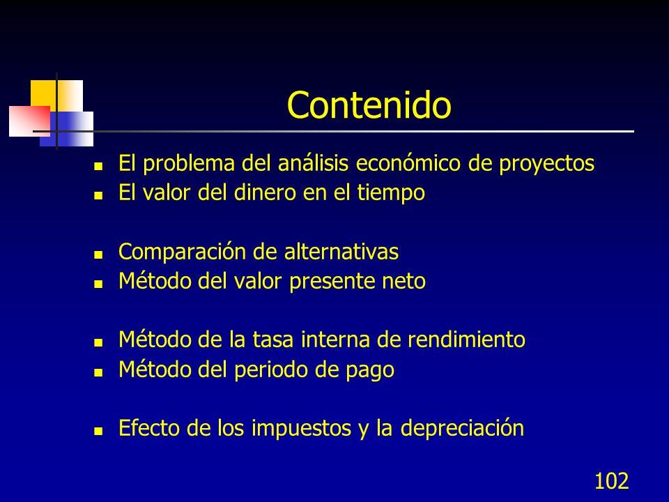 102 Contenido El problema del análisis económico de proyectos El valor del dinero en el tiempo Comparación de alternativas Método del valor presente n