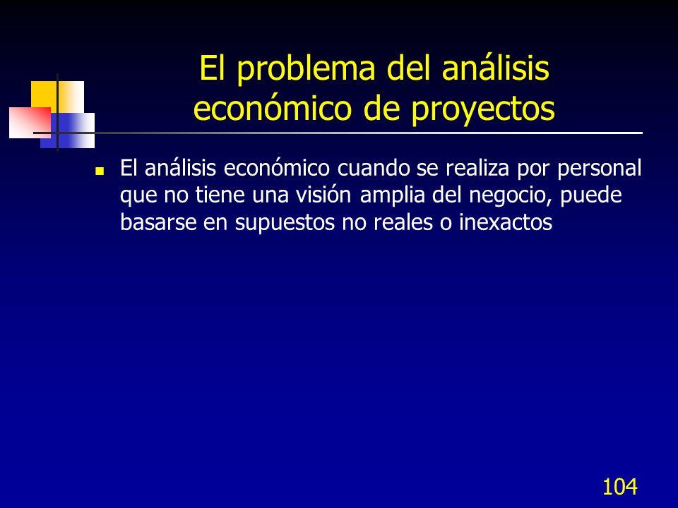 104 El problema del análisis económico de proyectos El análisis económico cuando se realiza por personal que no tiene una visión amplia del negocio, p