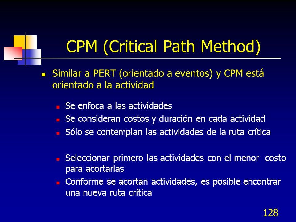 128 CPM (Critical Path Method) Similar a PERT (orientado a eventos) y CPM está orientado a la actividad Se enfoca a las actividades Se consideran cost