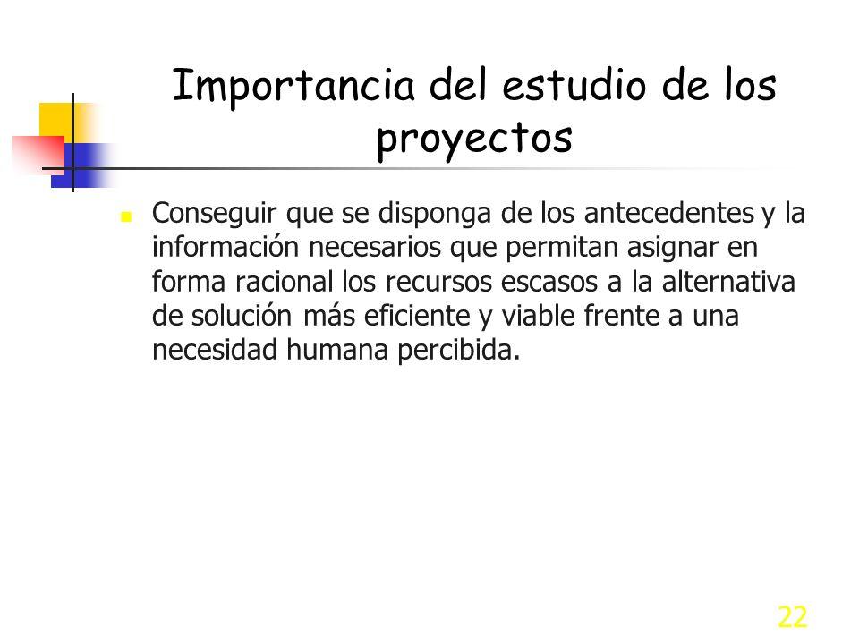 22 Importancia del estudio de los proyectos Conseguir que se disponga de los antecedentes y la información necesarios que permitan asignar en forma ra