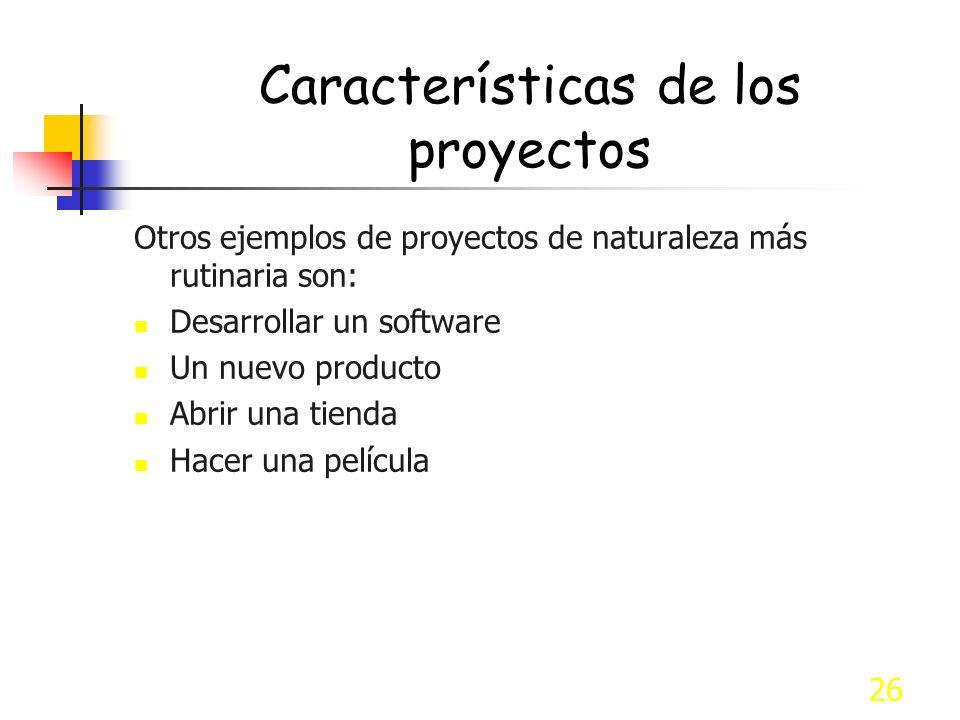 26 Características de los proyectos Otros ejemplos de proyectos de naturaleza más rutinaria son: Desarrollar un software Un nuevo producto Abrir una t