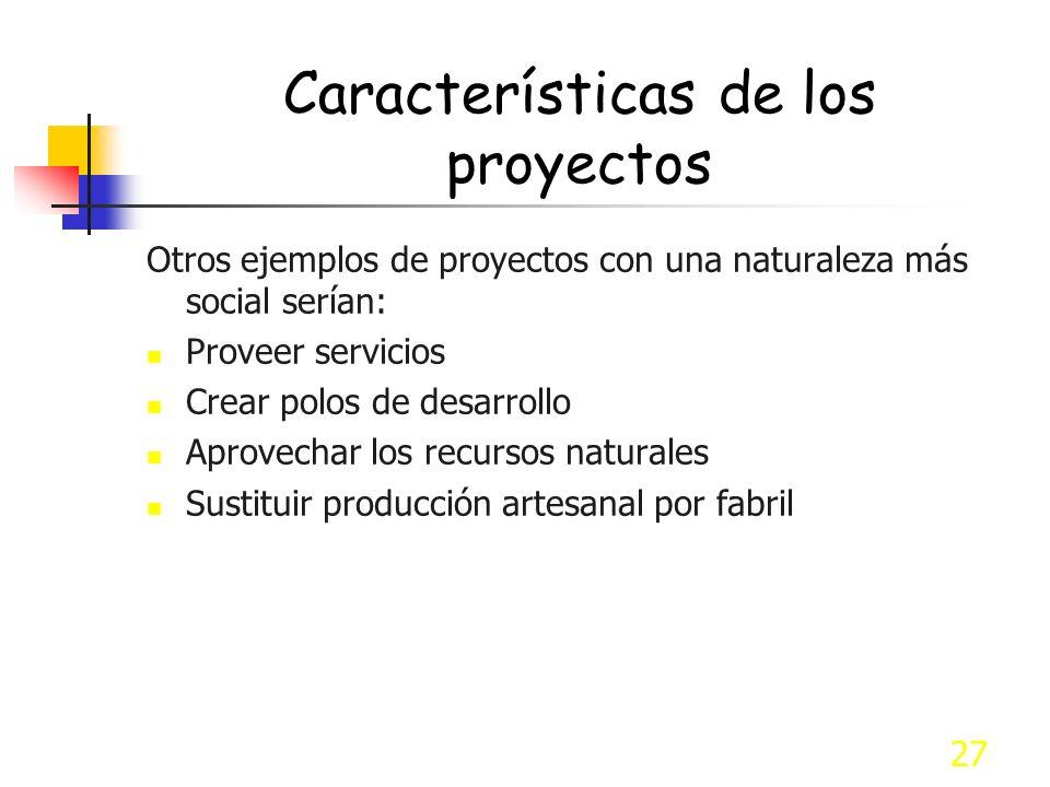 27 Características de los proyectos Otros ejemplos de proyectos con una naturaleza más social serían: Proveer servicios Crear polos de desarrollo Apro