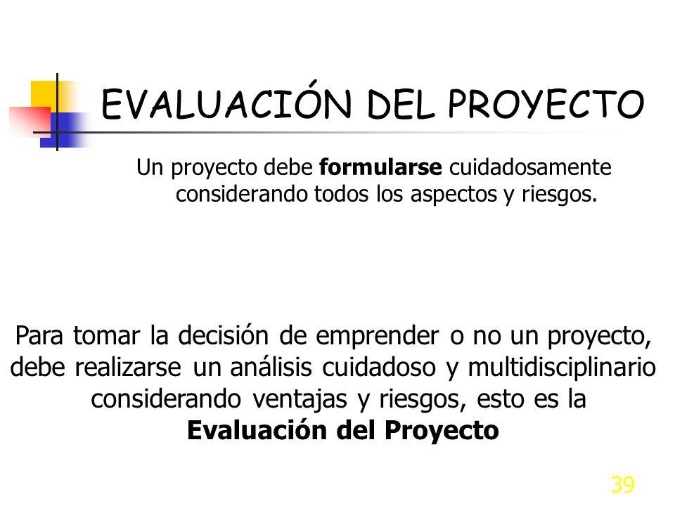 39 EVALUACIÓN DEL PROYECTO Un proyecto debe formularse cuidadosamente considerando todos los aspectos y riesgos. Para tomar la decisión de emprender o