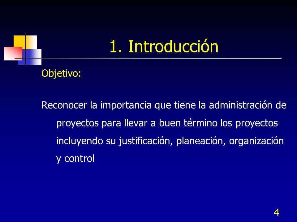 4 1. Introducción Objetivo: Reconocer la importancia que tiene la administración de proyectos para llevar a buen término los proyectos incluyendo su j