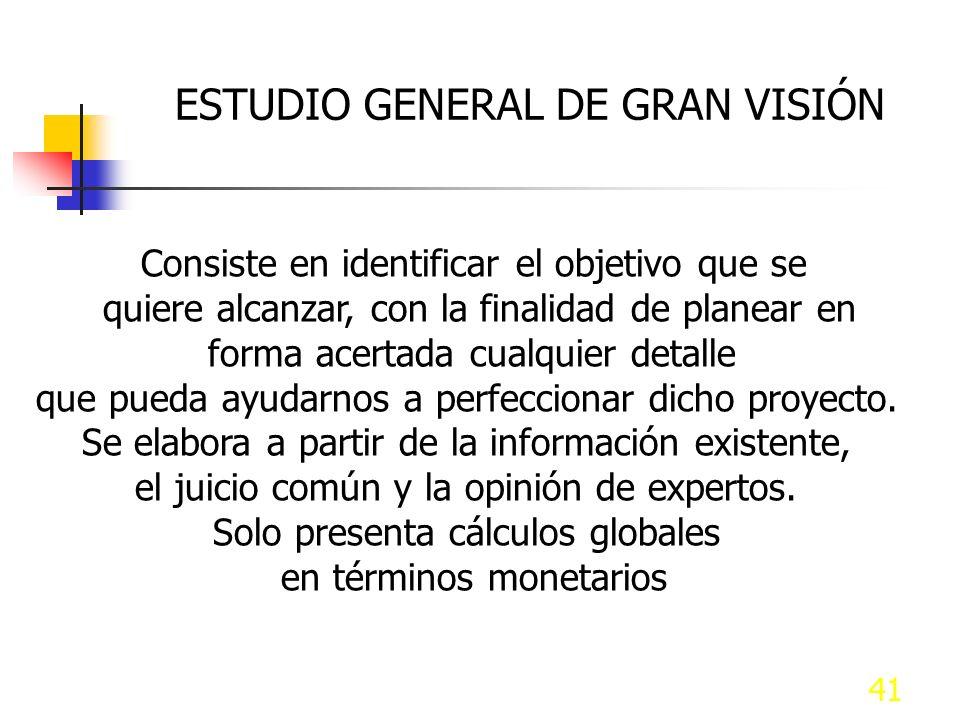 41 ESTUDIO GENERAL DE GRAN VISIÓN Consiste en identificar el objetivo que se quiere alcanzar, con la finalidad de planear en forma acertada cualquier