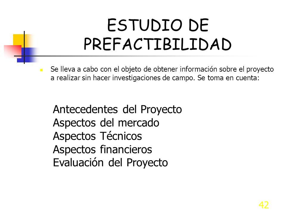42 ESTUDIO DE PREFACTIBILIDAD Se lleva a cabo con el objeto de obtener información sobre el proyecto a realizar sin hacer investigaciones de campo. Se